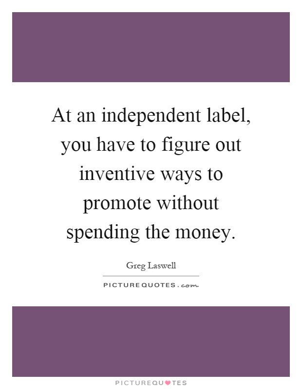 At an independent label, you have to figure out inventive ways to promote without spending the money Picture Quote #1