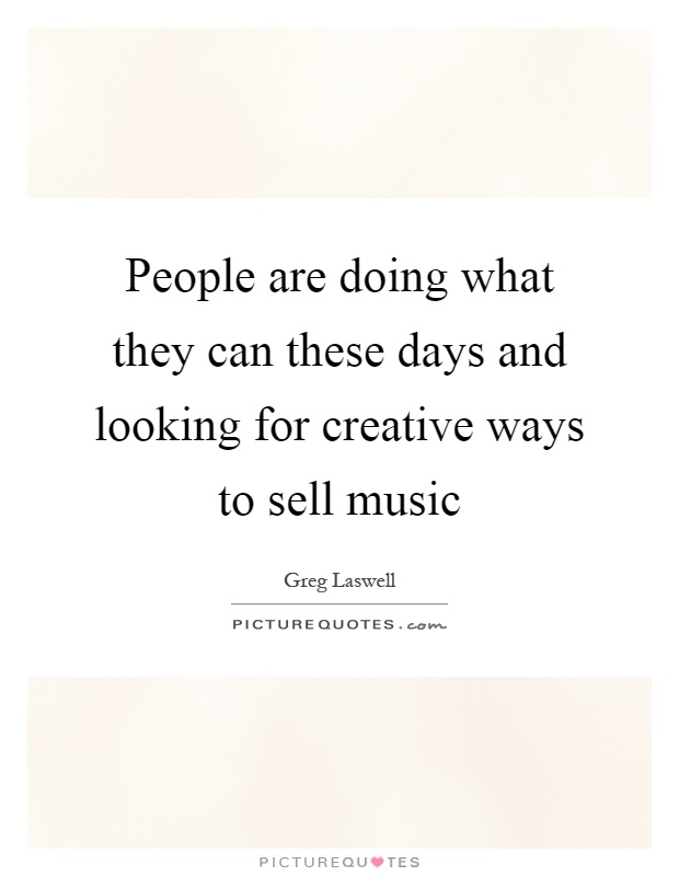People are doing what they can these days and looking for creative ways to sell music Picture Quote #1