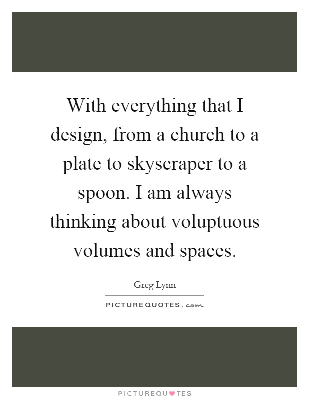 With everything that I design, from a church to a plate to skyscraper to a spoon. I am always thinking about voluptuous volumes and spaces Picture Quote #1