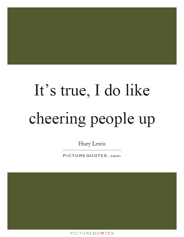 It's true, I do like cheering people up Picture Quote #1