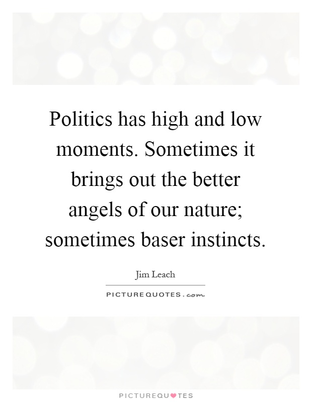 Politics has high and low moments. Sometimes it brings out the better angels of our nature; sometimes baser instincts Picture Quote #1