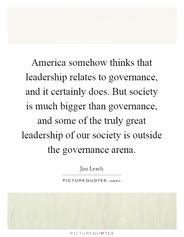 America somehow thinks that leadership relates to governance, and it certainly does. But society is much bigger than governance, and some of the truly great leadership of our society is outside the governance arena Picture Quote #1