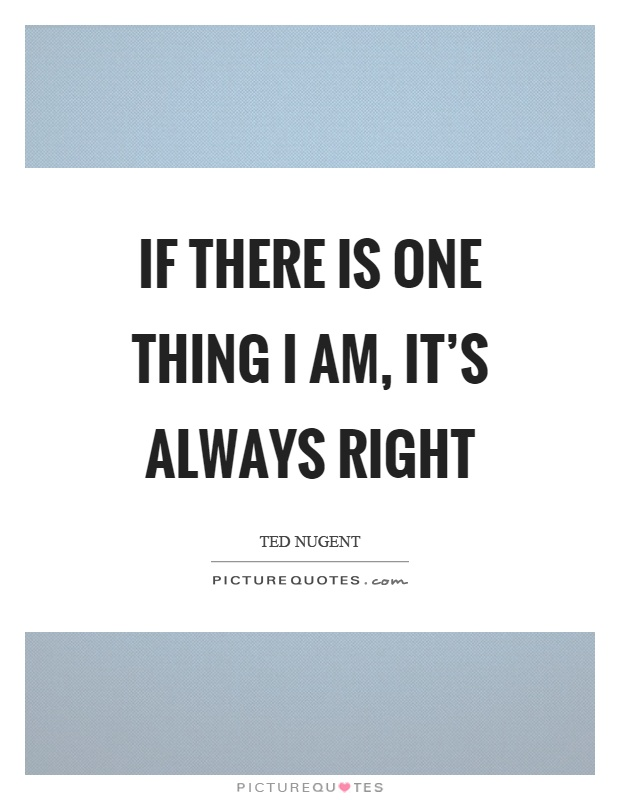 If there is one thing I am, it's always right Picture Quote #1
