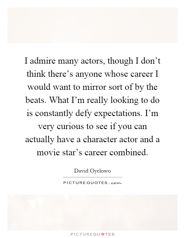 I admire many actors, though I don't think there's anyone whose career I would want to mirror sort of by the beats. What I'm really looking to do is constantly defy expectations. I'm very curious to see if you can actually have a character actor and a movie star's career combined Picture Quote #1