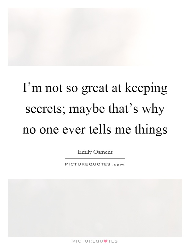 I'm not so great at keeping secrets; maybe that's why no one ever tells me things Picture Quote #1