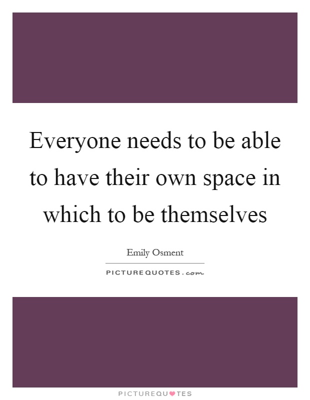 Everyone needs to be able to have their own space in which to be themselves Picture Quote #1