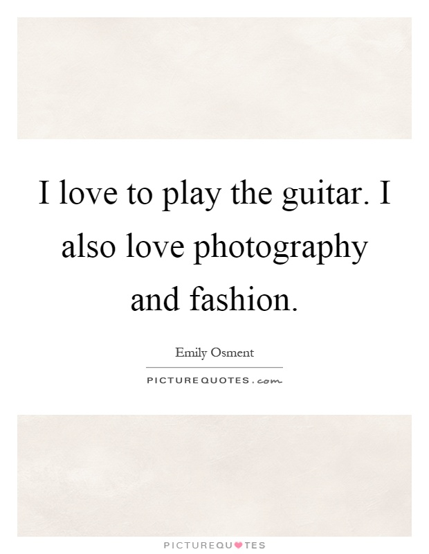 I love to play the guitar. I also love photography and fashion Picture Quote #1