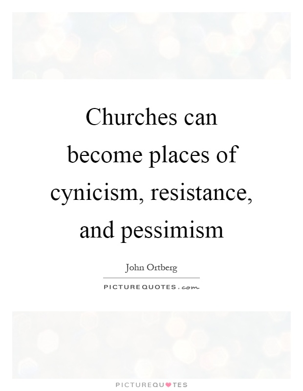 Churches can become places of cynicism, resistance, and pessimism Picture Quote #1