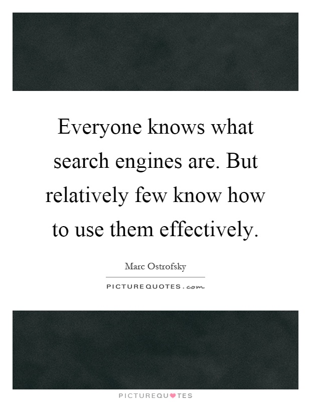 Everyone knows what search engines are. But relatively few know how to use them effectively Picture Quote #1
