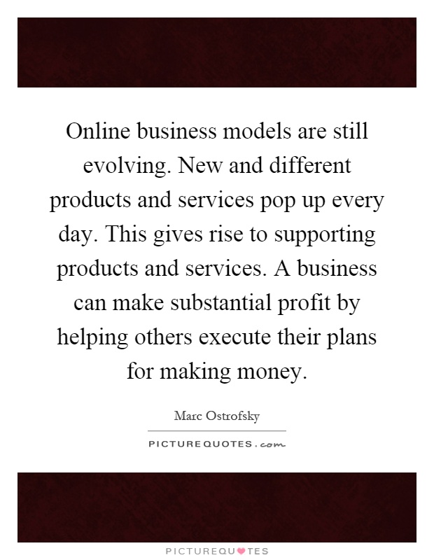 Online business models are still evolving. New and different products and services pop up every day. This gives rise to supporting products and services. A business can make substantial profit by helping others execute their plans for making money Picture Quote #1