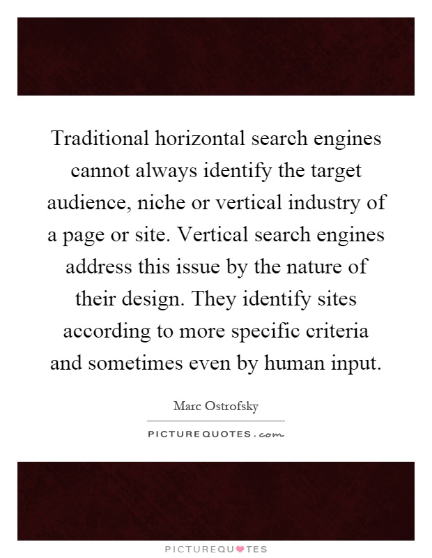 Traditional horizontal search engines cannot always identify the target audience, niche or vertical industry of a page or site. Vertical search engines address this issue by the nature of their design. They identify sites according to more specific criteria and sometimes even by human input Picture Quote #1