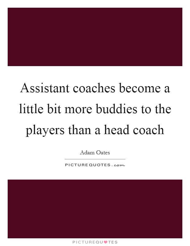 Assistant coaches become a little bit more buddies to the players than a head coach Picture Quote #1