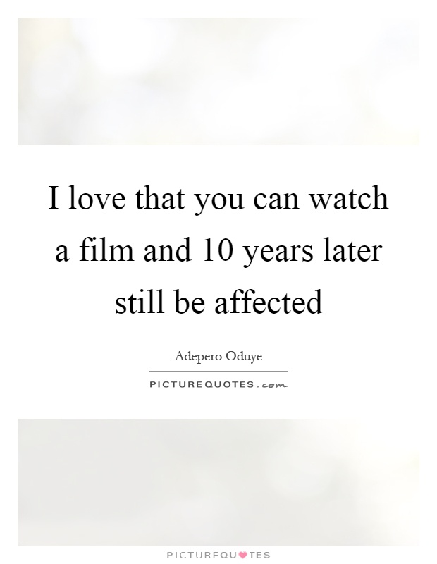 I love that you can watch a film and 10 years later still be affected Picture Quote #1