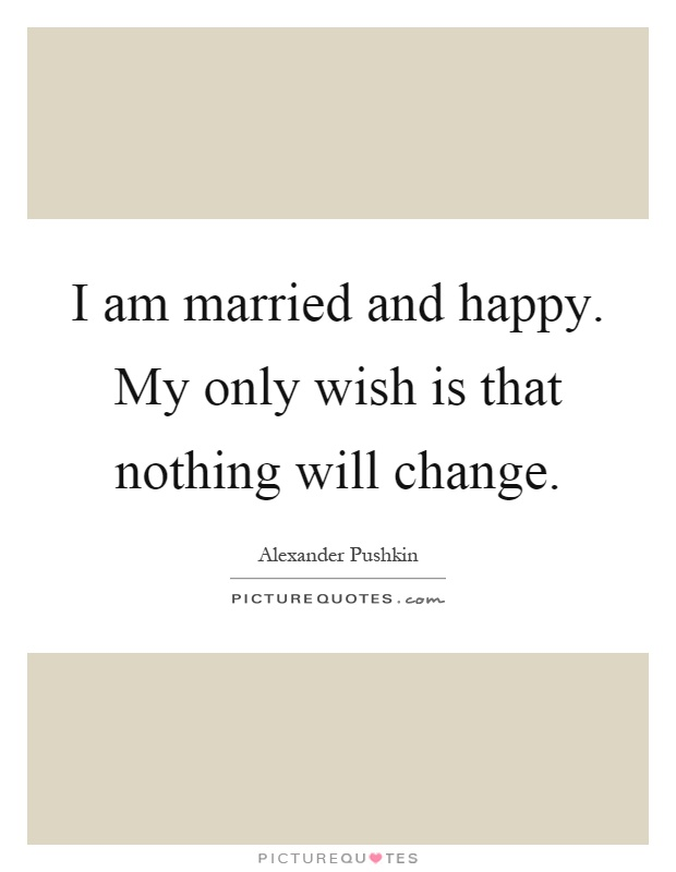 I am married and happy. My only wish is that nothing will change Picture Quote #1