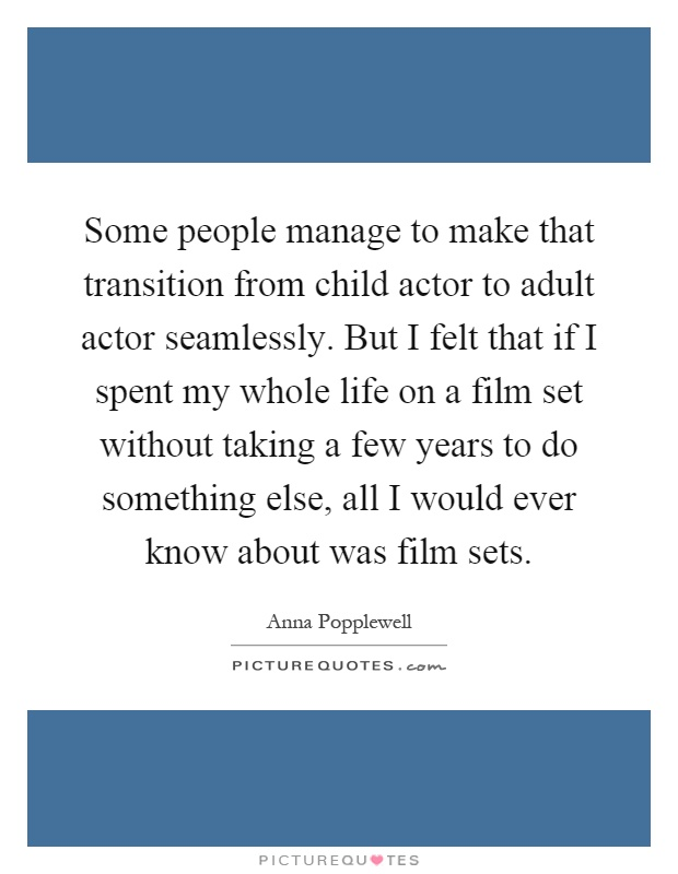 Some people manage to make that transition from child actor to adult actor seamlessly. But I felt that if I spent my whole life on a film set without taking a few years to do something else, all I would ever know about was film sets Picture Quote #1