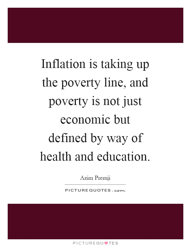 Inflation is taking up the poverty line, and poverty is not just economic but defined by way of health and education Picture Quote #1