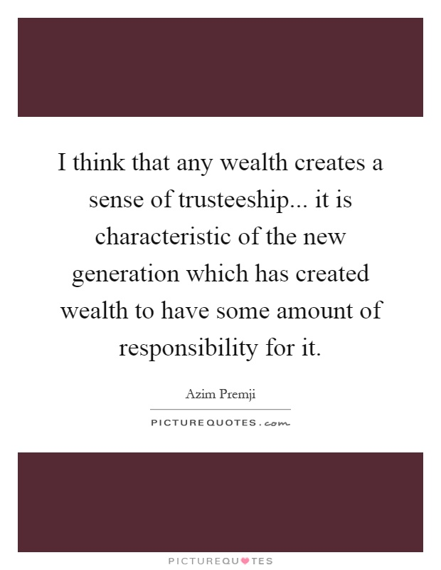 I think that any wealth creates a sense of trusteeship... it is characteristic of the new generation which has created wealth to have some amount of responsibility for it Picture Quote #1