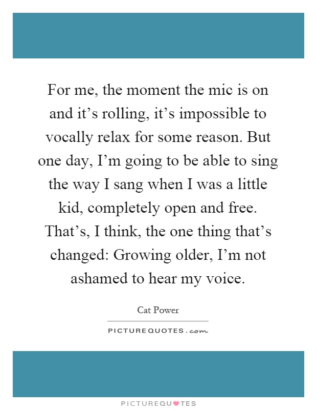 For me, the moment the mic is on and it's rolling, it's impossible to vocally relax for some reason. But one day, I'm going to be able to sing the way I sang when I was a little kid, completely open and free. That's, I think, the one thing that's changed: Growing older, I'm not ashamed to hear my voice Picture Quote #1