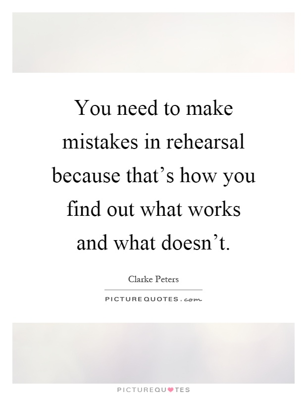 You need to make mistakes in rehearsal because that's how you find out what works and what doesn't Picture Quote #1