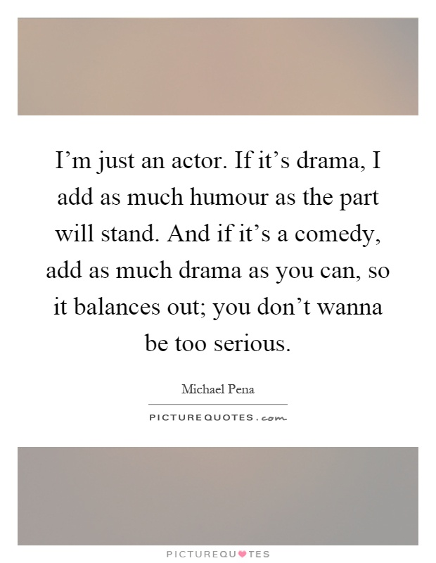 I'm just an actor. If it's drama, I add as much humour as the part will stand. And if it's a comedy, add as much drama as you can, so it balances out; you don't wanna be too serious Picture Quote #1