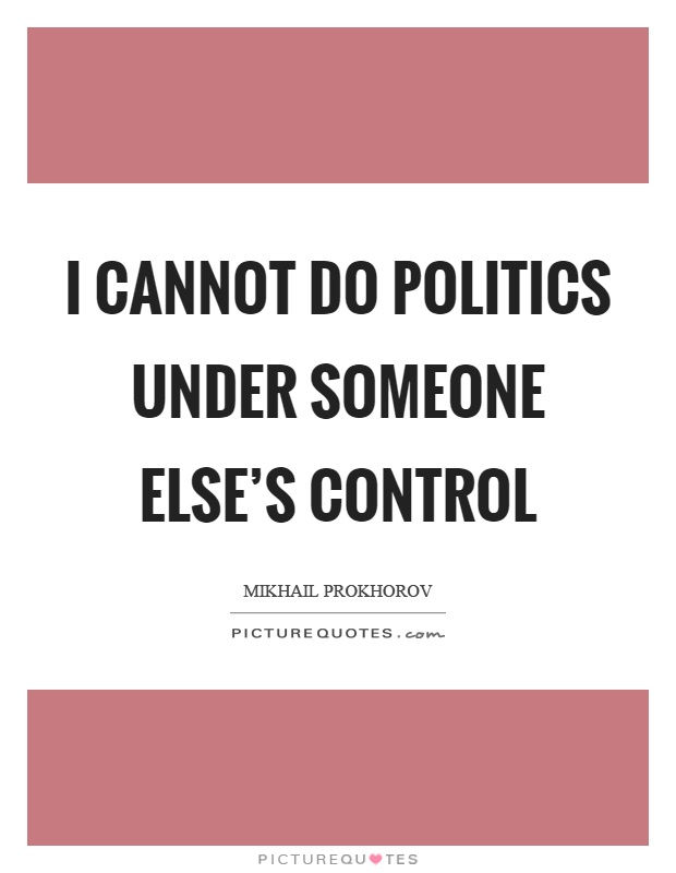 I cannot do politics under someone else's control Picture Quote #1