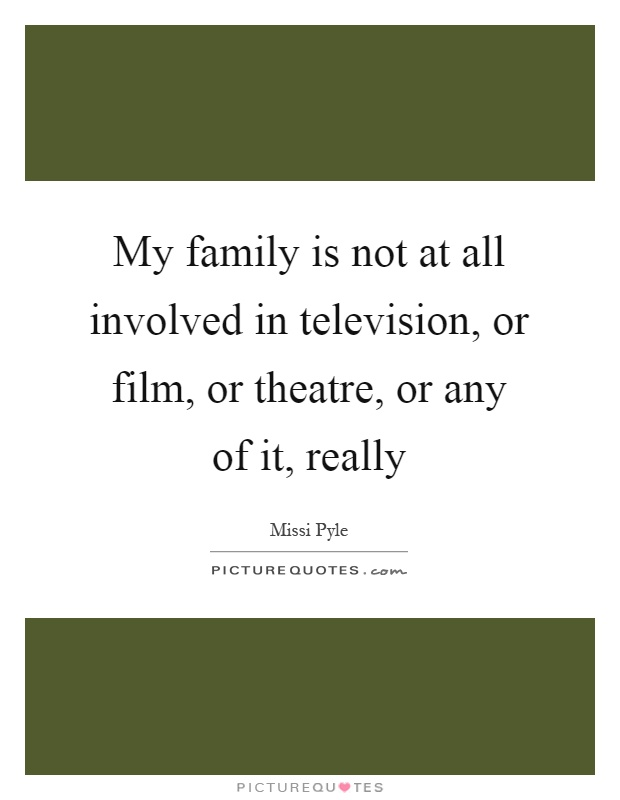 My family is not at all involved in television, or film, or theatre, or any of it, really Picture Quote #1