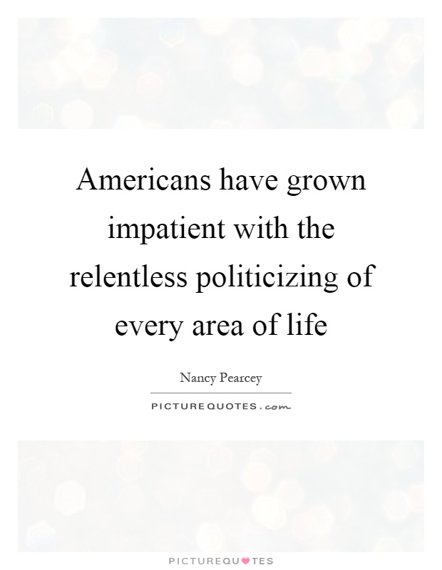 Americans have grown impatient with the relentless politicizing of every area of life Picture Quote #1