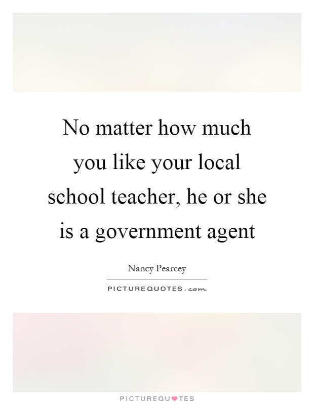 No matter how much you like your local school teacher, he or she is a government agent Picture Quote #1