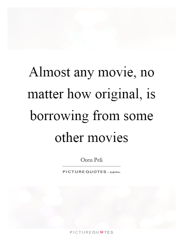 Almost any movie, no matter how original, is borrowing from some other movies Picture Quote #1
