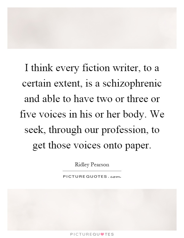I think every fiction writer, to a certain extent, is a schizophrenic and able to have two or three or five voices in his or her body. We seek, through our profession, to get those voices onto paper Picture Quote #1