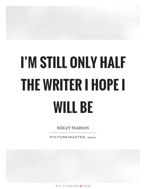 I'm still only half the writer I hope I will be Picture Quote #1
