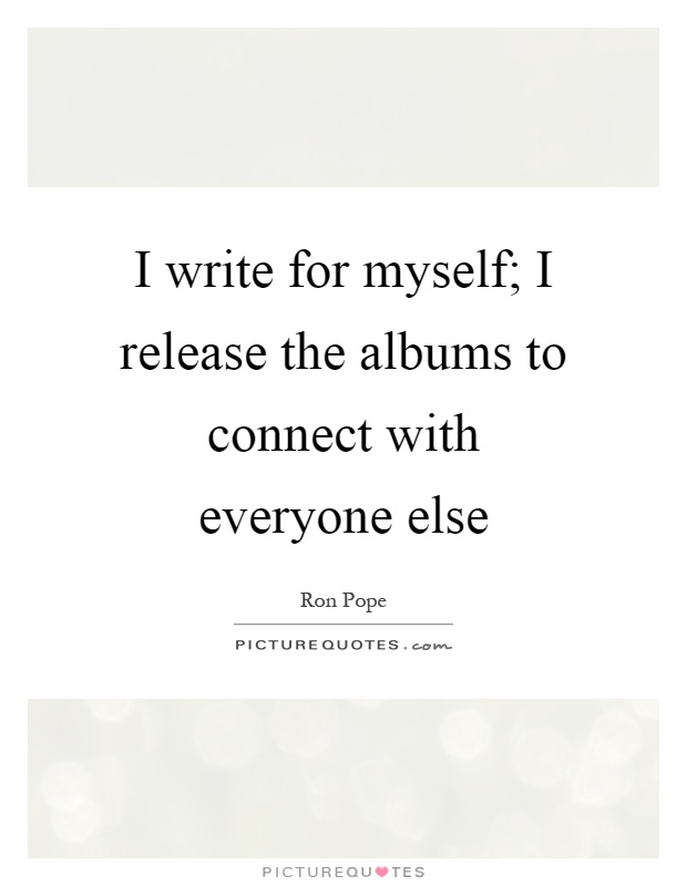 I write for myself; I release the albums to connect with everyone else Picture Quote #1