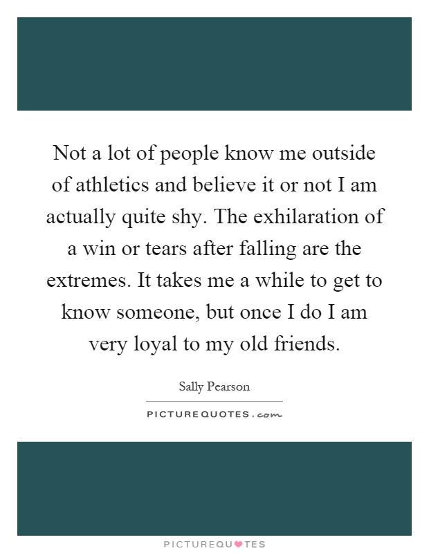 Not a lot of people know me outside of athletics and believe it or not I am actually quite shy. The exhilaration of a win or tears after falling are the extremes. It takes me a while to get to know someone, but once I do I am very loyal to my old friends Picture Quote #1
