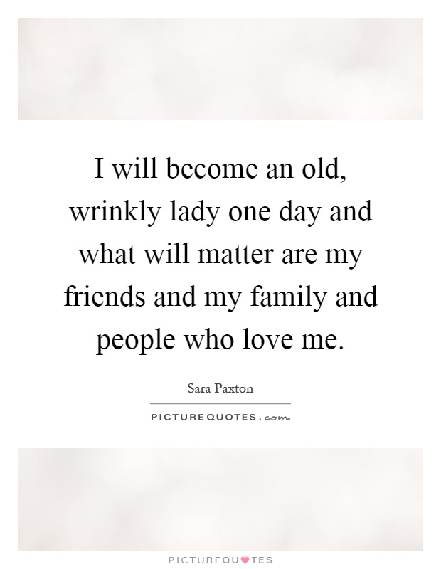 I will become an old, wrinkly lady one day and what will matter are my friends and my family and people who love me Picture Quote #1