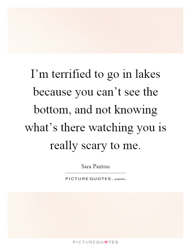 I'm terrified to go in lakes because you can't see the bottom, and not knowing what's there watching you is really scary to me Picture Quote #1