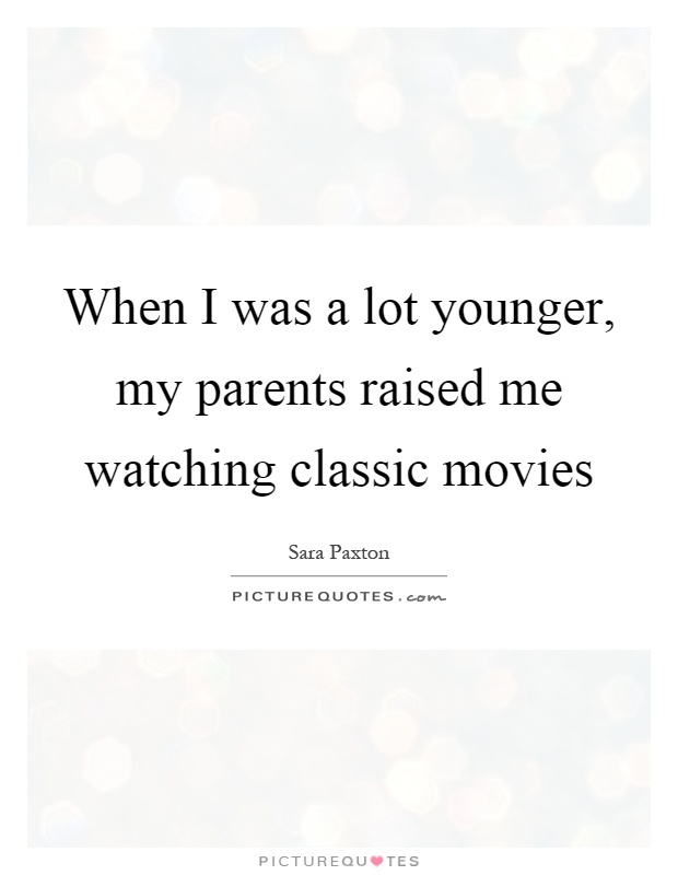 When I was a lot younger, my parents raised me watching classic movies Picture Quote #1