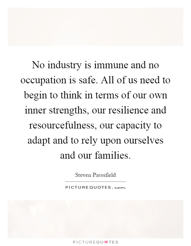 No industry is immune and no occupation is safe. All of us need to begin to think in terms of our own inner strengths, our resilience and resourcefulness, our capacity to adapt and to rely upon ourselves and our families Picture Quote #1