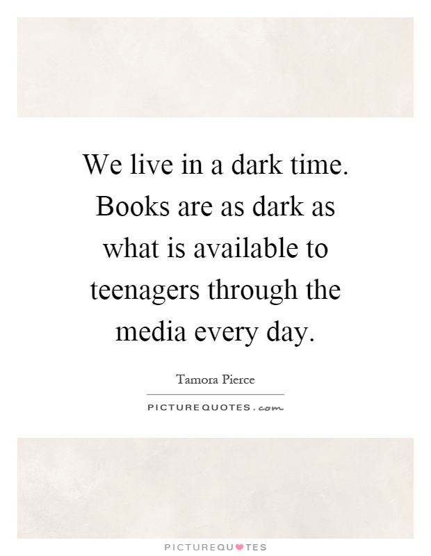 We live in a dark time. Books are as dark as what is available to teenagers through the media every day Picture Quote #1