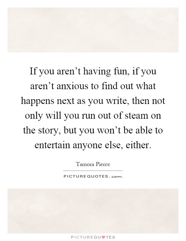If you aren't having fun, if you aren't anxious to find out what happens next as you write, then not only will you run out of steam on the story, but you won't be able to entertain anyone else, either Picture Quote #1