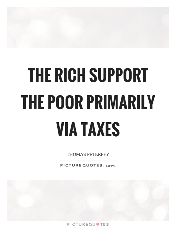 The rich support the poor primarily via taxes Picture Quote #1
