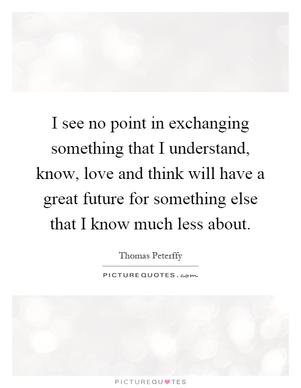 I see no point in exchanging something that I understand, know, love and think will have a great future for something else that I know much less about Picture Quote #1