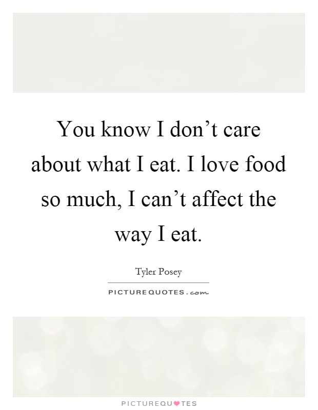 You know I don't care about what I eat. I love food so much, I can't affect the way I eat Picture Quote #1
