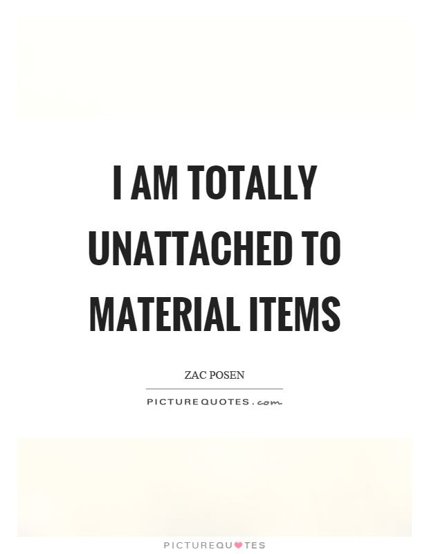 I am totally unattached to material items Picture Quote #1