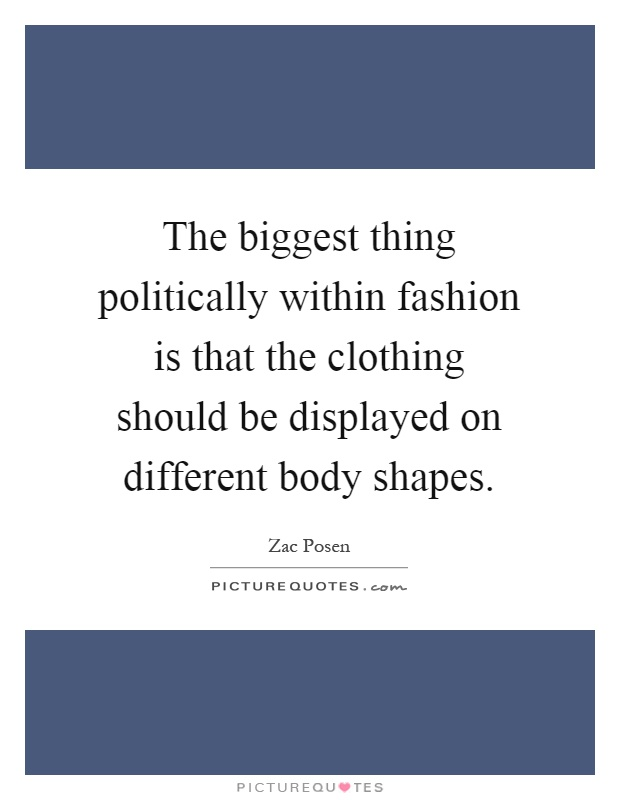The biggest thing politically within fashion is that the clothing should be displayed on different body shapes Picture Quote #1