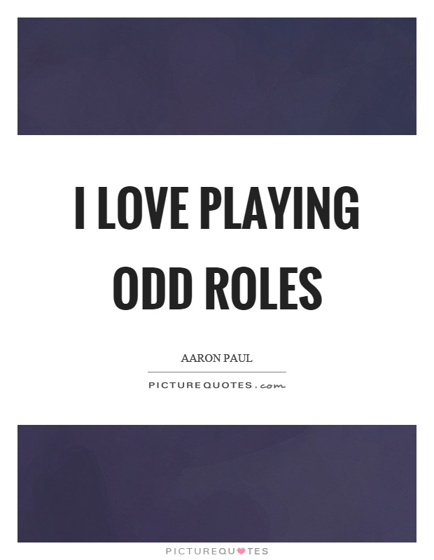 I love playing odd roles Picture Quote #1