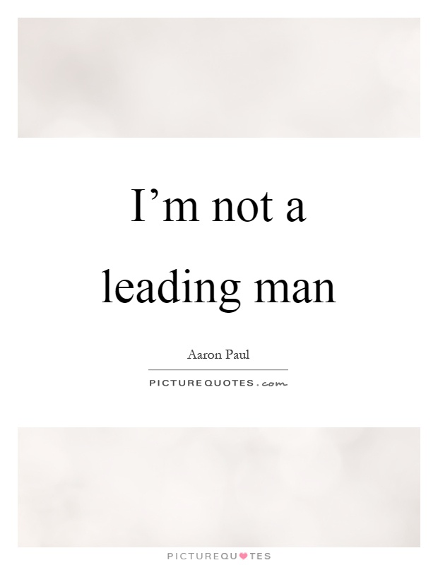 I'm not a leading man Picture Quote #1