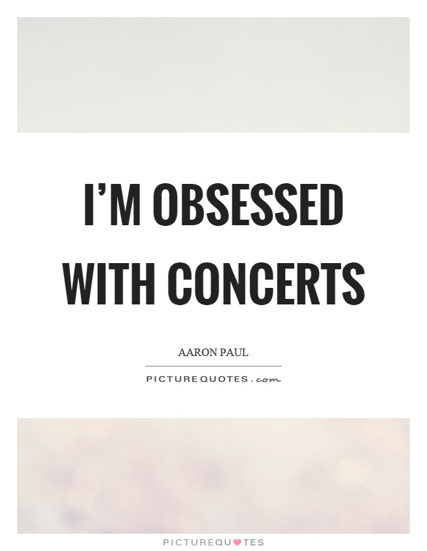 I'm obsessed with concerts Picture Quote #1