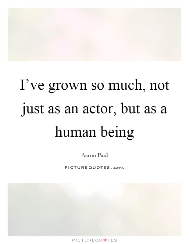 I've grown so much, not just as an actor, but as a human being Picture Quote #1