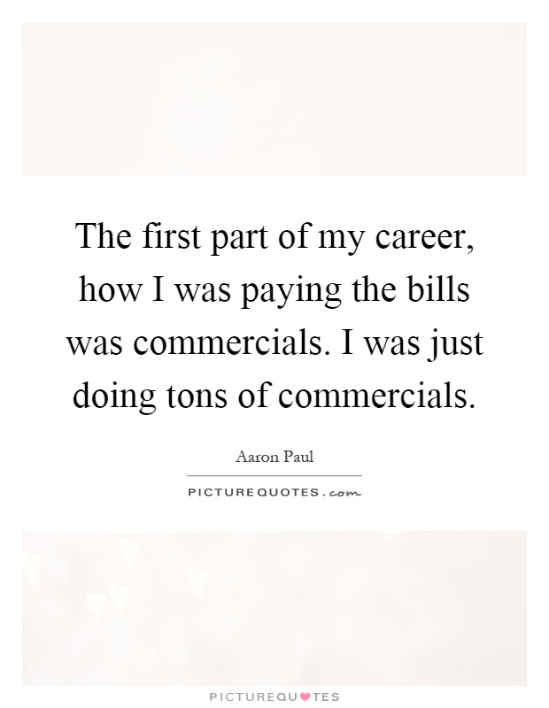The first part of my career, how I was paying the bills was commercials. I was just doing tons of commercials Picture Quote #1