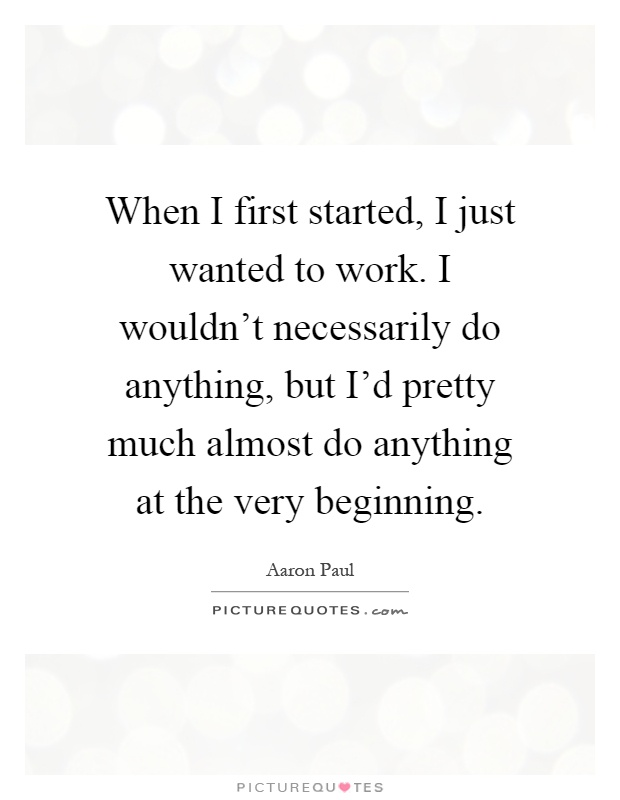 When I first started, I just wanted to work. I wouldn't necessarily do anything, but I'd pretty much almost do anything at the very beginning Picture Quote #1